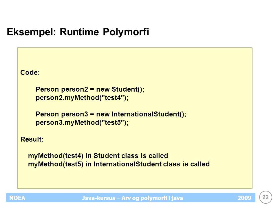 22 NOEA2009Java-kursus – Arv og polymorfi i java Eksempel: Runtime Polymorfi Code: Person person2 = new Student(); person2.myMethod(