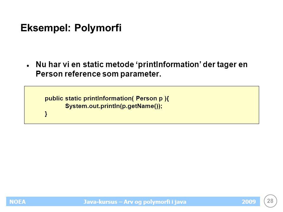 28 NOEA2009Java-kursus – Arv og polymorfi i java Eksempel: Polymorfi Nu har vi en static metode 'printInformation' der tager en Person reference som p