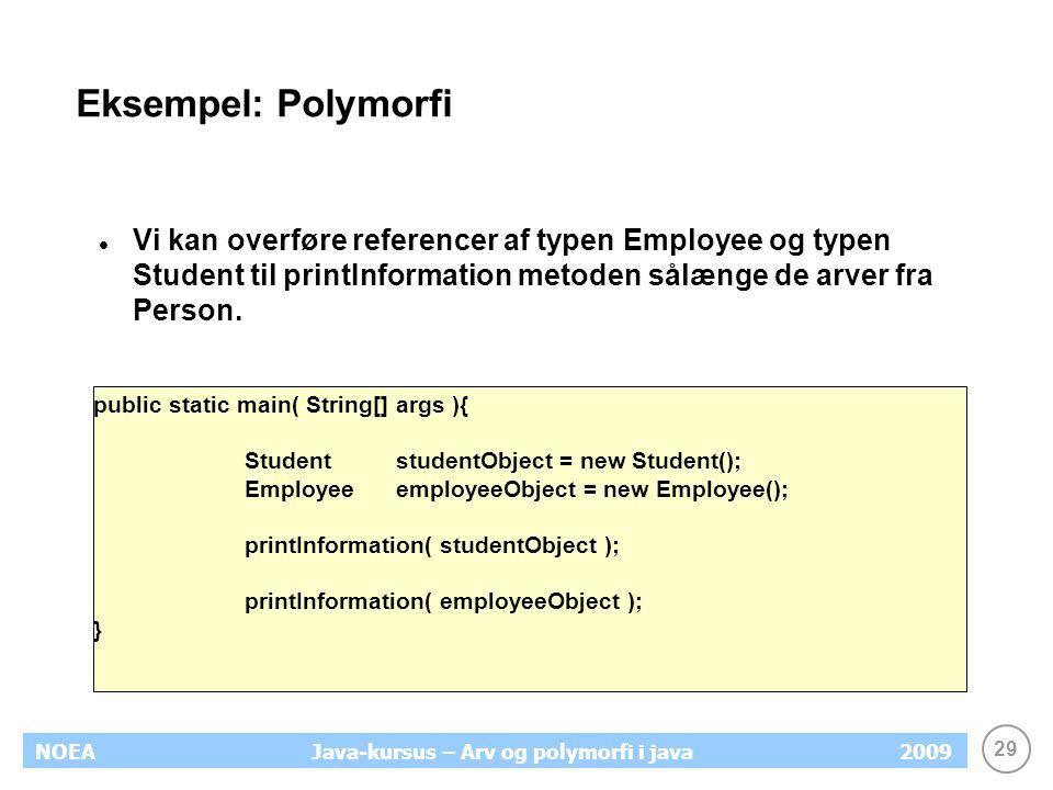 29 NOEA2009Java-kursus – Arv og polymorfi i java Eksempel: Polymorfi Vi kan overføre referencer af typen Employee og typen Student til printInformatio