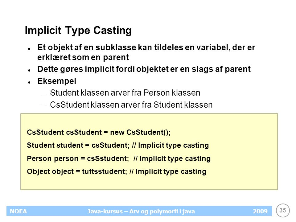 35 NOEA2009Java-kursus – Arv og polymorfi i java Implicit Type Casting Et objekt af en subklasse kan tildeles en variabel, der er erklæret som en pare