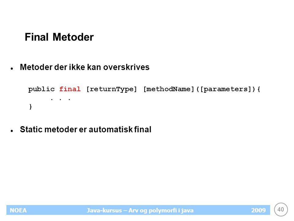 40 NOEA2009Java-kursus – Arv og polymorfi i java Final Metoder Metoder der ikke kan overskrives public final [returnType] [methodName]([parameters]){.