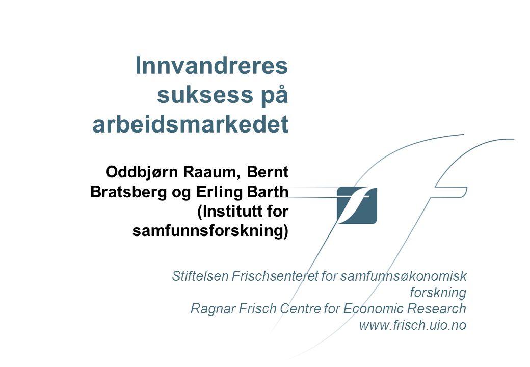 Stiftelsen Frischsenteret for samfunnsøkonomisk forskning Ragnar Frisch Centre for Economic Research www.frisch.uio.no Innvandreres suksess på arbeidsmarkedet Oddbjørn Raaum, Bernt Bratsberg og Erling Barth (Institutt for samfunnsforskning)
