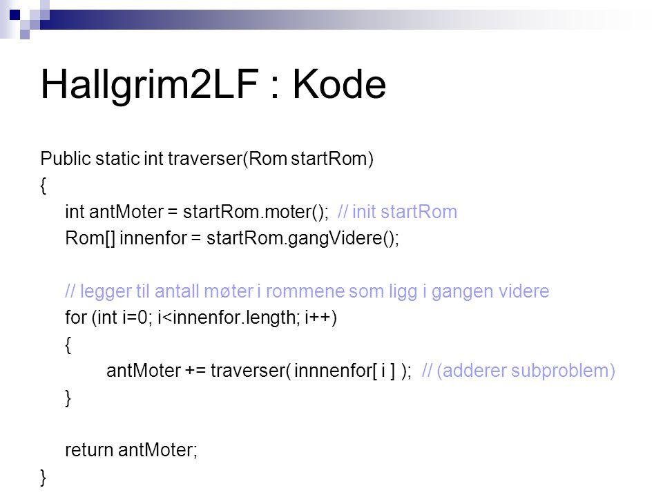 Hallgrim2LF : Kode Public static int traverser(Rom startRom) { int antMoter = startRom.moter(); // init startRom Rom[] innenfor = startRom.gangVidere(); // legger til antall møter i rommene som ligg i gangen videre for (int i=0; i<innenfor.length; i++) { antMoter += traverser( innnenfor[ i ] ); // (adderer subproblem) } return antMoter; }