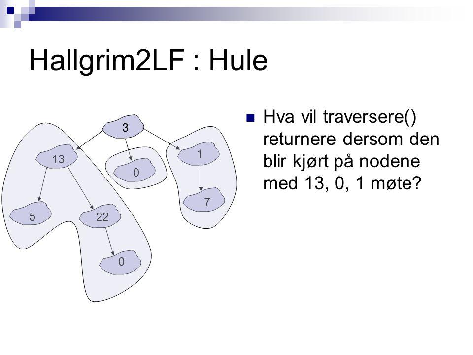 Hallgrim2LF : Hule Hva vil traversere() returnere dersom den blir kjørt på nodene med 13, 0, 1 møte? 3 13 522 0 0 1 7
