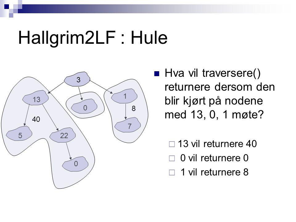 Hallgrim2LF : Hule Hva vil traversere() returnere dersom den blir kjørt på nodene med 13, 0, 1 møte?  13 vil returnere 40  0 vil returnere 0  1 vil