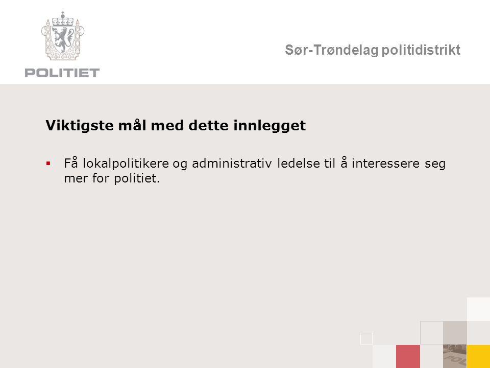 Sør-Trøndelag politidistrikt Viktigste mål med dette innlegget  Få lokalpolitikere og administrativ ledelse til å interessere seg mer for politiet.