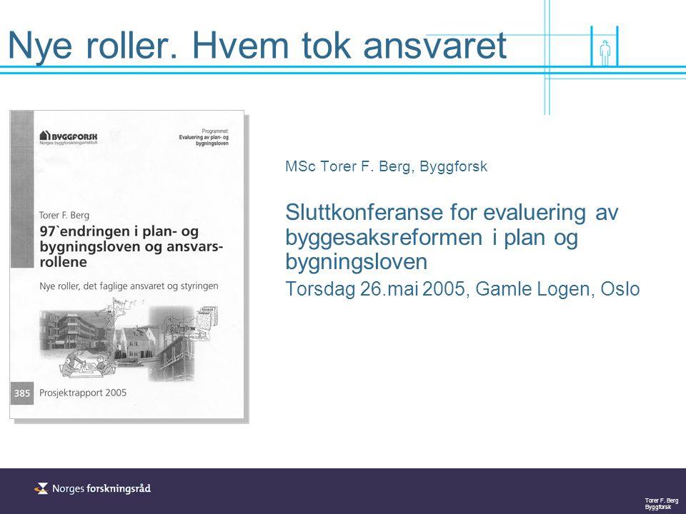 Torer F. Berg Byggforsk Nye roller. Hvem tok ansvaret MSc Torer F. Berg, Byggforsk Sluttkonferanse for evaluering av byggesaksreformen i plan og bygni