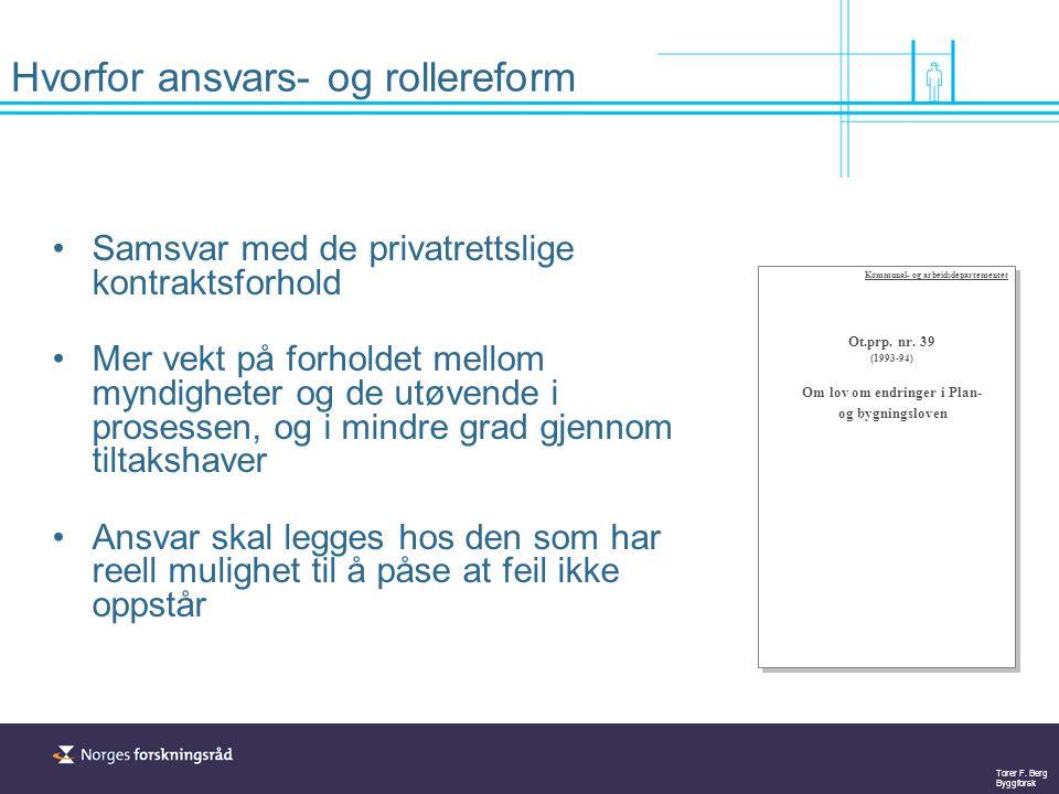 Torer F. Berg Byggforsk Hvorfor ansvars- og rollereform Samsvar med de privatrettslige kontraktsforhold Mer vekt på forholdet mellom myndigheter og de