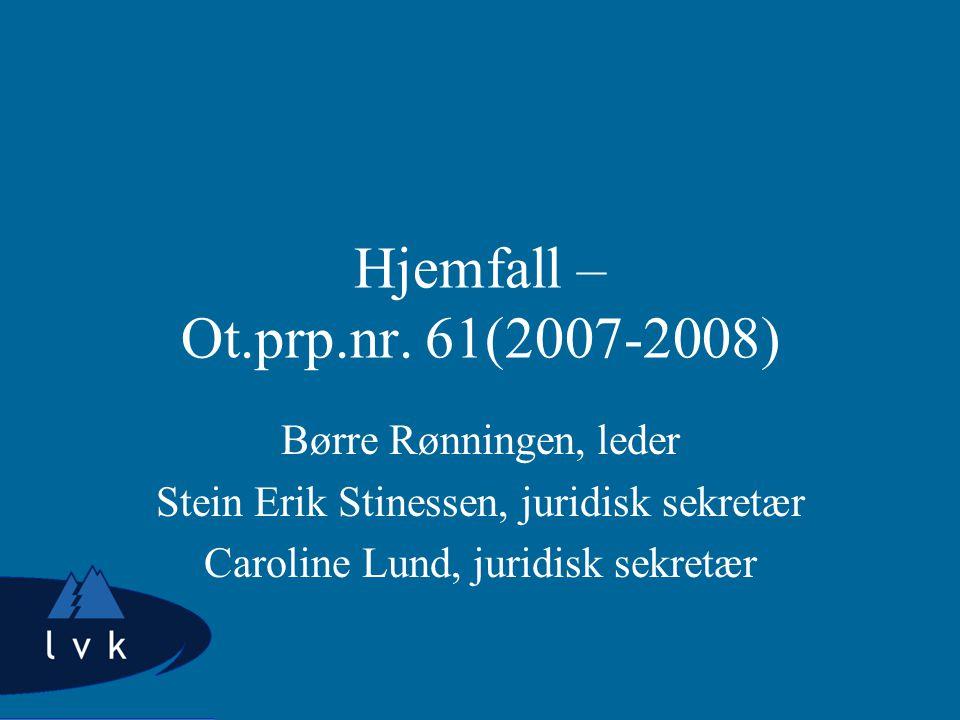 Hjemfall – Ot.prp.nr. 61(2007-2008) Børre Rønningen, leder Stein Erik Stinessen, juridisk sekretær Caroline Lund, juridisk sekretær
