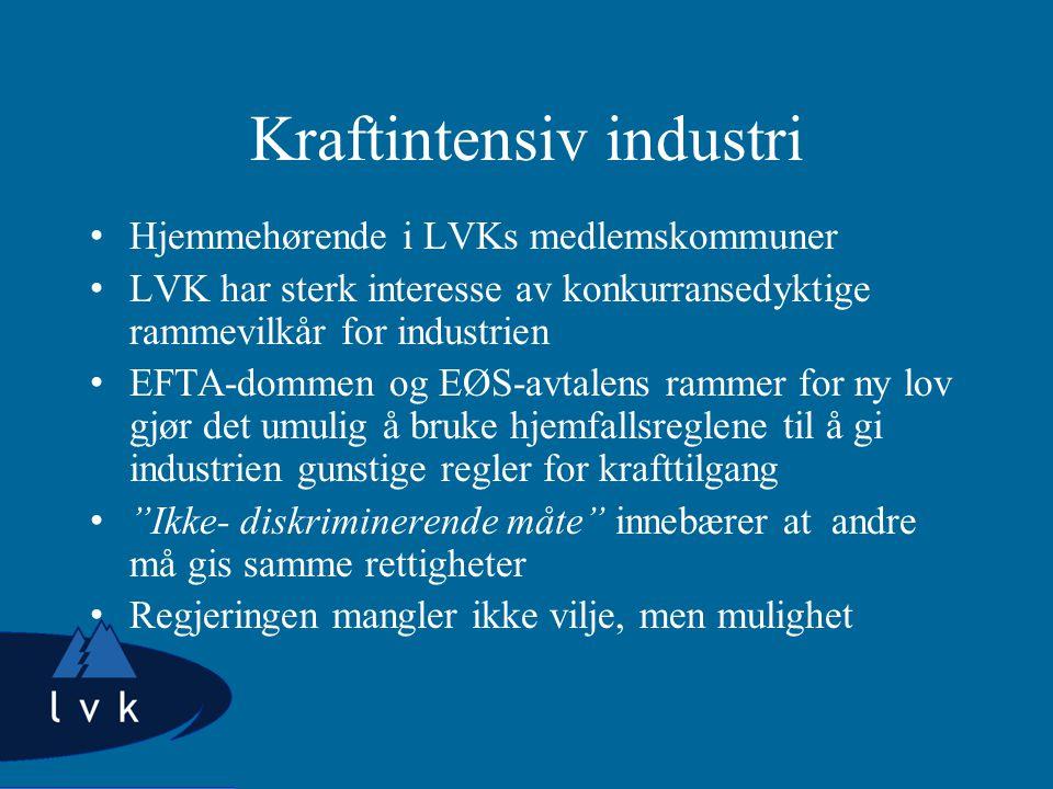 Kraftintensiv industri Hjemmehørende i LVKs medlemskommuner LVK har sterk interesse av konkurransedyktige rammevilkår for industrien EFTA-dommen og EØS-avtalens rammer for ny lov gjør det umulig å bruke hjemfallsreglene til å gi industrien gunstige regler for krafttilgang Ikke- diskriminerende måte innebærer at andre må gis samme rettigheter Regjeringen mangler ikke vilje, men mulighet