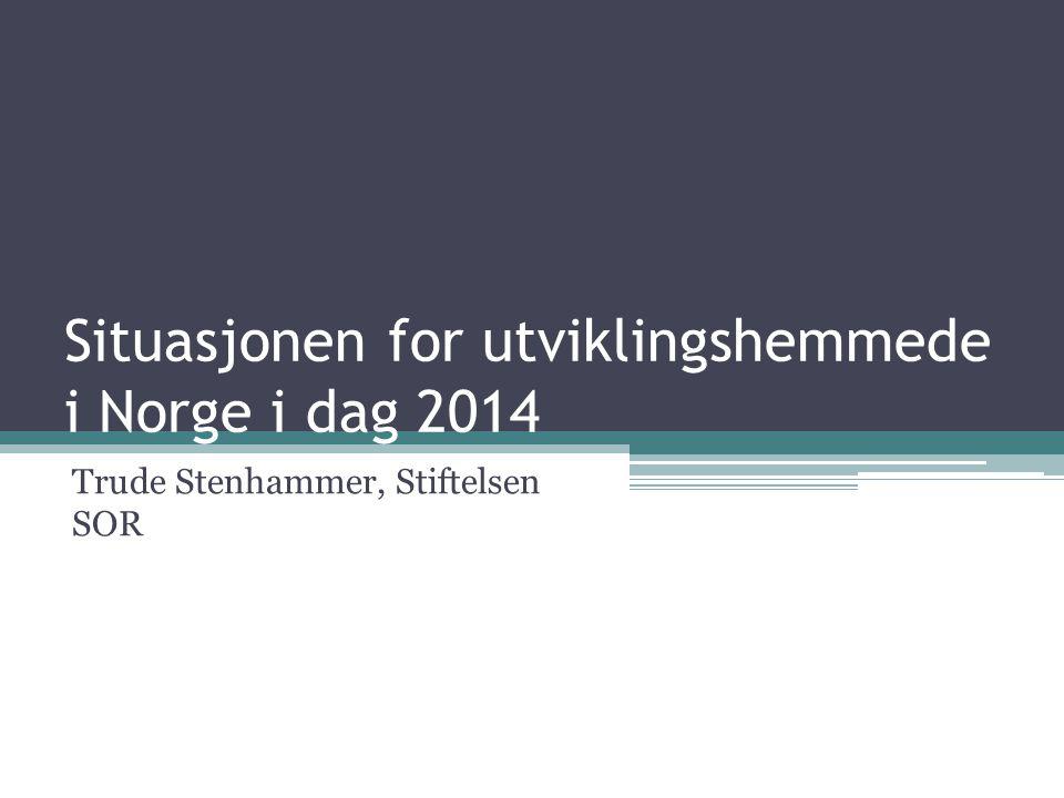 Situasjonen for utviklingshemmede i Norge i dag 2014 Trude Stenhammer, Stiftelsen SOR