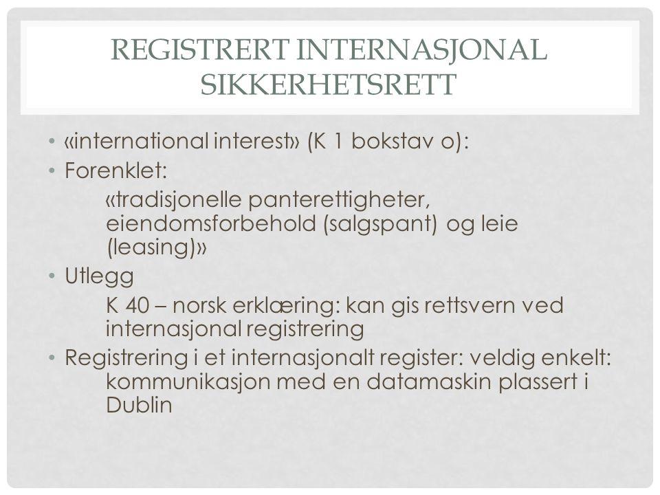 REGISTRERT INTERNASJONAL SIKKERHETSRETT «international interest» (K 1 bokstav o): Forenklet: «tradisjonelle panterettigheter, eiendomsforbehold (salgspant) og leie (leasing)» Utlegg K 40 – norsk erklæring: kan gis rettsvern ved internasjonal registrering Registrering i et internasjonalt register: veldig enkelt: kommunikasjon med en datamaskin plassert i Dublin