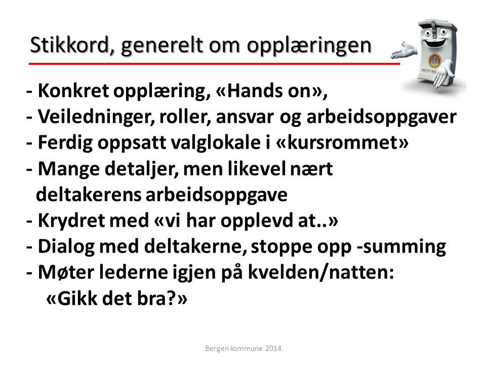 - Konkret opplæring, «Hands on», - Veiledninger, roller, ansvar og arbeidsoppgaver - Ferdig oppsatt valglokale i «kursrommet» - Mange detaljer, men likevel nært deltakerens arbeidsoppgave - Krydret med «vi har opplevd at..» - Dialog med deltakerne, stoppe opp -summing - Møter lederne igjen på kvelden/natten: «Gikk det bra?» Stikkord, generelt om opplæringen Bergen kommune 2014