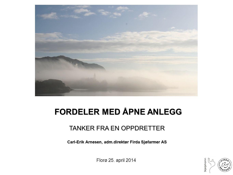 FORDELER MED ÅPNE ANLEGG FORDELER MED ÅPNE ANLEGG TANKER FRA EN OPPDRETTER Carl-Erik Arnesen, adm.direktør Firda Sjøfarmer AS Florø 25. april 2014