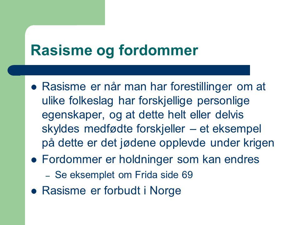 Rasisme og fordommer Rasisme er når man har forestillinger om at ulike folkeslag har forskjellige personlige egenskaper, og at dette helt eller delvis skyldes medfødte forskjeller – et eksempel på dette er det jødene opplevde under krigen Fordommer er holdninger som kan endres – Se eksemplet om Frida side 69 Rasisme er forbudt i Norge