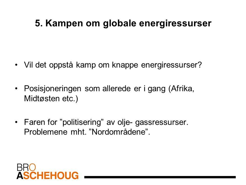 5. Kampen om globale energiressurser Vil det oppstå kamp om knappe energiressurser? Posisjoneringen som allerede er i gang (Afrika, Midtøsten etc.) Fa
