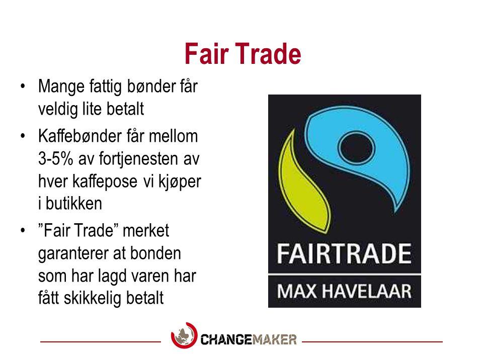 Fair Trade Mange fattig bønder får veldig lite betalt Kaffebønder får mellom 3-5% av fortjenesten av hver kaffepose vi kjøper i butikken Fair Trade merket garanterer at bonden som har lagd varen har fått skikkelig betalt