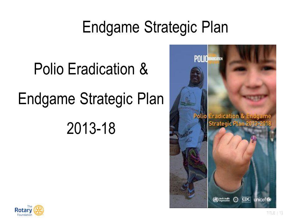 TITLE | 13 Polio Eradication & Endgame Strategic Plan 2013-18 Endgame Strategic Plan