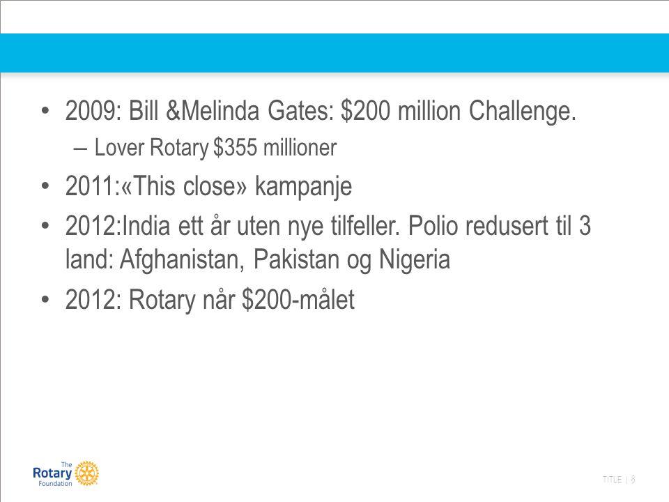 TITLE | 8 2009: Bill &Melinda Gates: $200 million Challenge. – Lover Rotary $355 millioner 2011:«This close» kampanje 2012:India ett år uten nye tilfe