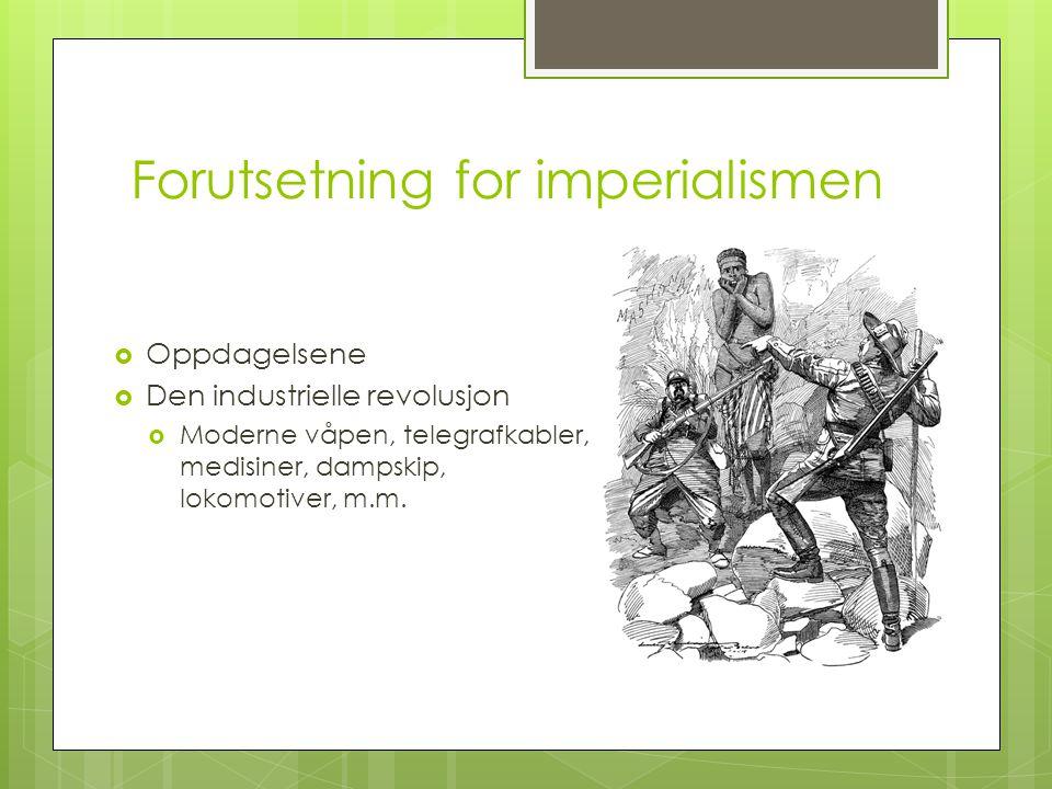 Forutsetning for imperialismen  Oppdagelsene  Den industrielle revolusjon  Moderne våpen, telegrafkabler, medisiner, dampskip, lokomotiver, m.m.