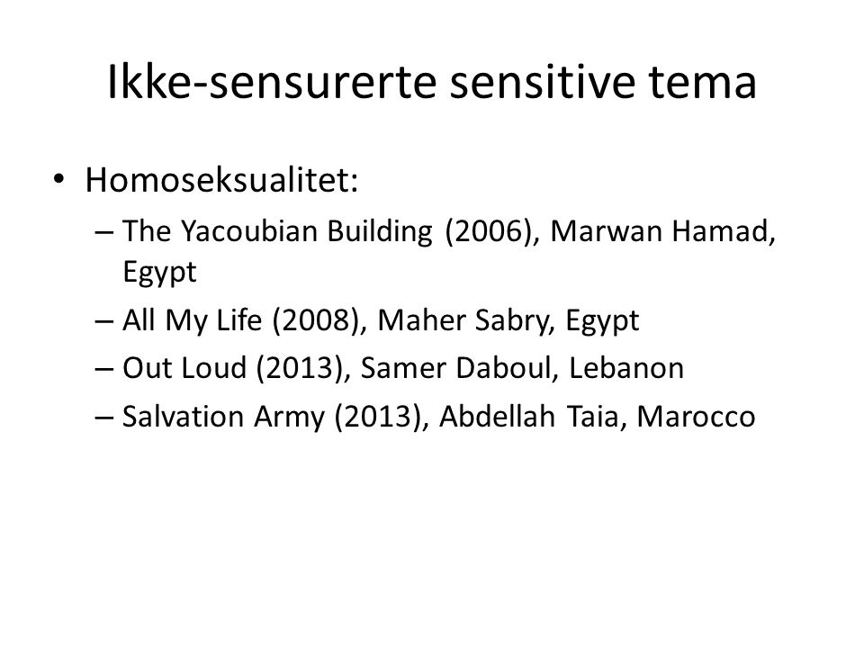 Ikke-sensurerte sensitive tema Homoseksualitet: – The Yacoubian Building (2006), Marwan Hamad, Egypt – All My Life (2008), Maher Sabry, Egypt – Out Loud (2013), Samer Daboul, Lebanon – Salvation Army (2013), Abdellah Taia, Marocco