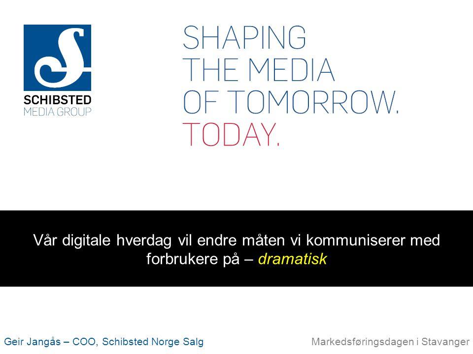 Geir Jangås – COO, Schibsted Norge SalgMarkedsføringsdagen i Stavanger Vår digitale hverdag vil endre måten vi kommuniserer med forbrukere på – dramat
