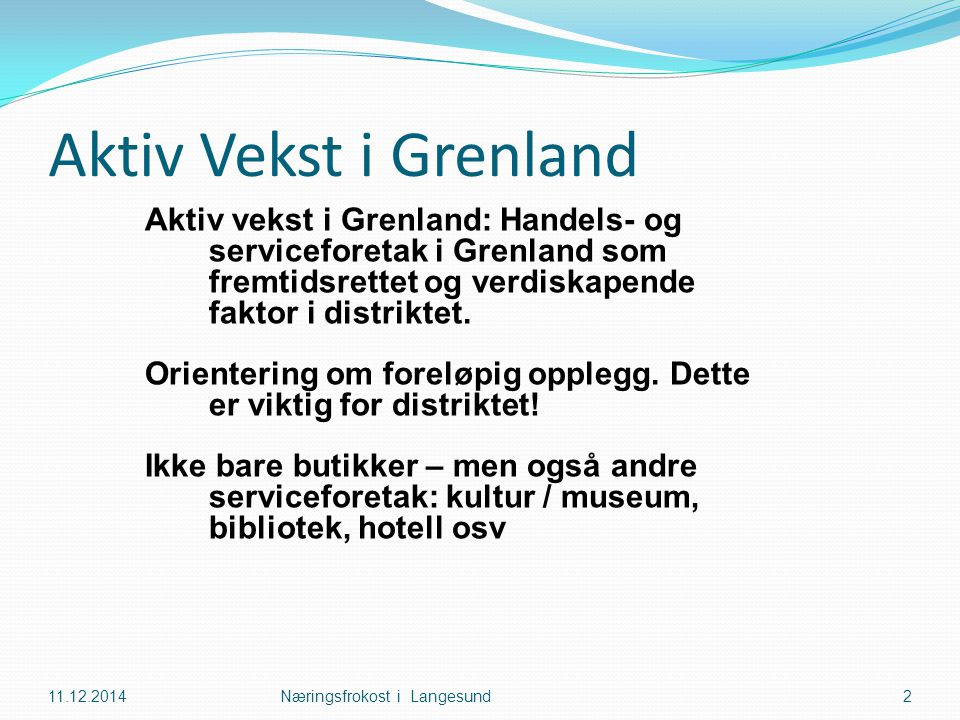 Aktiv Vekst i Grenland 11.12.2014Næringsfrokost i Langesund2 Aktiv vekst i Grenland: Handels- og serviceforetak i Grenland som fremtidsrettet og verdiskapende faktor i distriktet.
