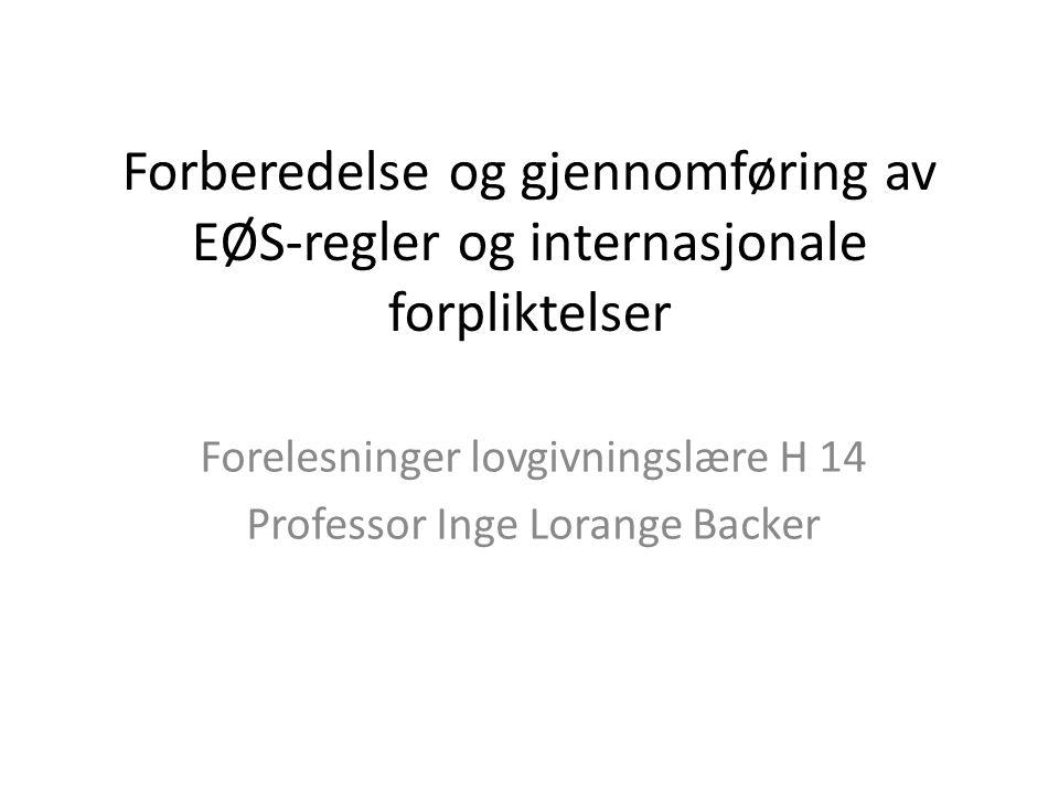 Forberedelse og gjennomføring av EØS-regler og internasjonale forpliktelser Forelesninger lovgivningslære H 14 Professor Inge Lorange Backer