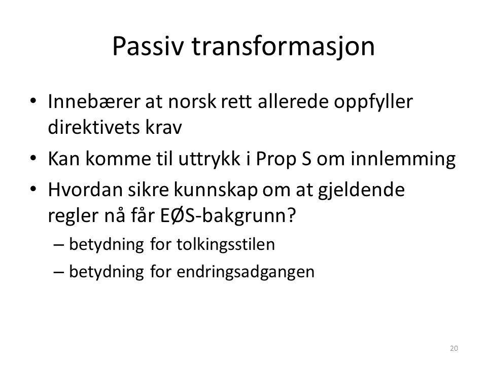 Passiv transformasjon Innebærer at norsk rett allerede oppfyller direktivets krav Kan komme til uttrykk i Prop S om innlemming Hvordan sikre kunnskap