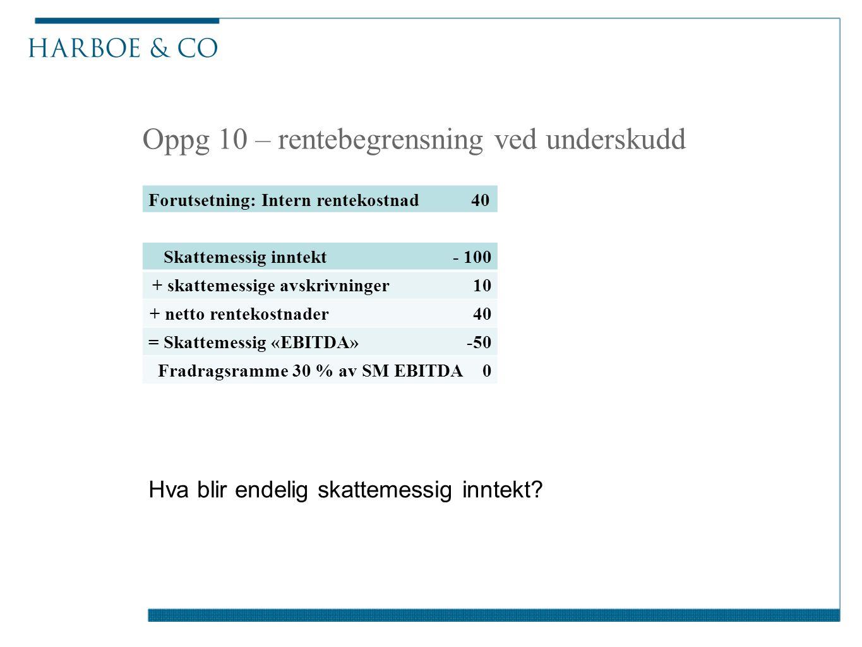 Oppg 10 – rentebegrensning ved underskudd Skattemessig inntekt - 100 + skattemessige avskrivninger 10 + netto rentekostnader 40 = Skattemessig «EBITDA