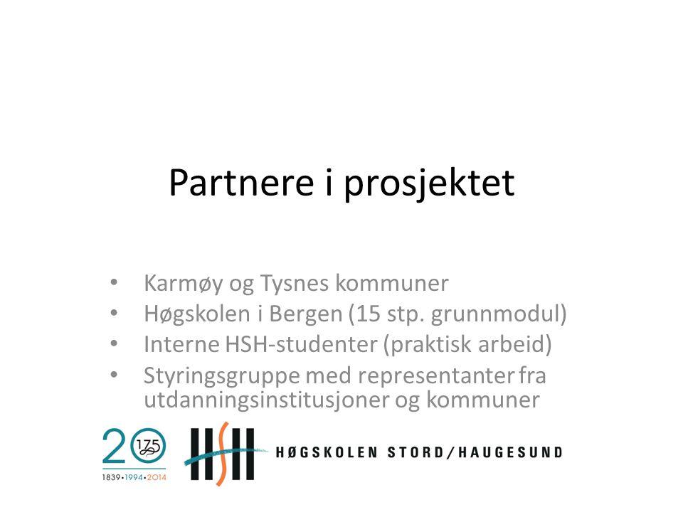 Partnere i prosjektet Karmøy og Tysnes kommuner Høgskolen i Bergen (15 stp. grunnmodul) Interne HSH-studenter (praktisk arbeid) Styringsgruppe med rep