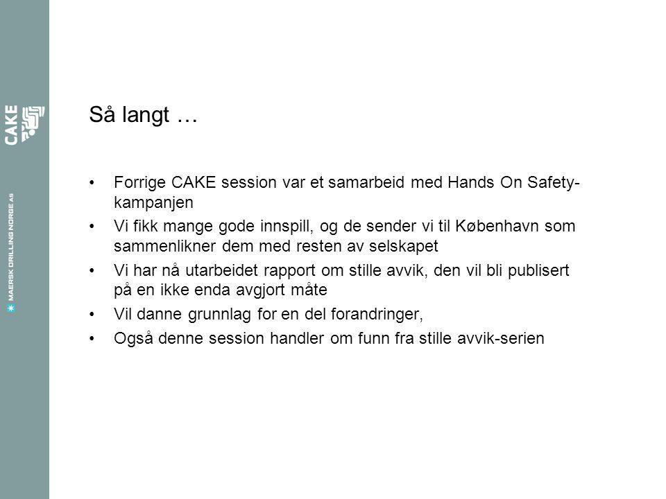 Så langt … Forrige CAKE session var et samarbeid med Hands On Safety- kampanjen Vi fikk mange gode innspill, og de sender vi til København som sammenlikner dem med resten av selskapet Vi har nå utarbeidet rapport om stille avvik, den vil bli publisert på en ikke enda avgjort måte Vil danne grunnlag for en del forandringer, Også denne session handler om funn fra stille avvik-serien