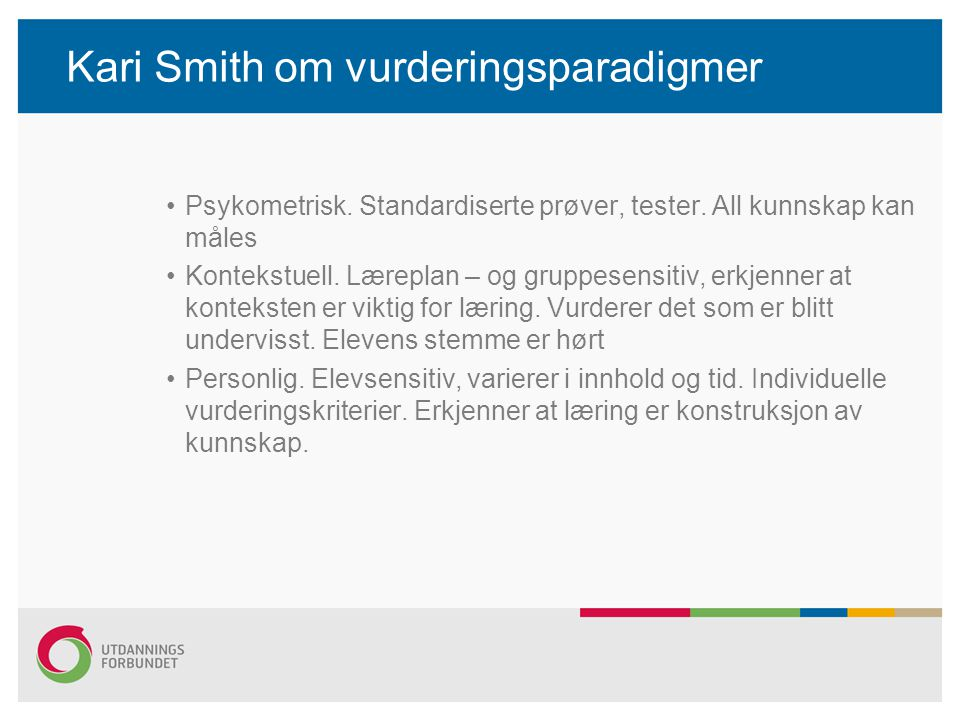 Kari Smith om vurderingsparadigmer Psykometrisk. Standardiserte prøver, tester. All kunnskap kan måles Kontekstuell. Læreplan – og gruppesensitiv, erk