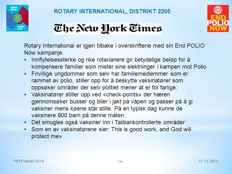 11.12.2014PETS Hafjell 2014 14 ROTARY INTERNATIONAL, DISTRIKT 2305 Rotary International er igjen tilbake i overskriftene med sin End POLIO Now kampanje: Innflytelsessterke og rike rotarianere gir betydelige beløp for å kompensere familier som mister sine slektninger i kampen mot Polio Frivillige ungdommer som selv har familiemedlemmer som er rammet av polio, stiller opp for å beskytte vaksinatører som oppsøker områder der selv politiet mener at er for farlige.