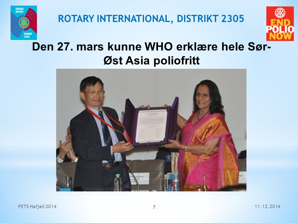 11.12.2014PETS Hafjell 2014 8 ROTARY INTERNATIONAL, DISTRIKT 2305 27 March 2014 -- WHO South-East Asia Region, home to a quarter of the world's population, was certified polio-free today by an independent commission under the WHO certification process.