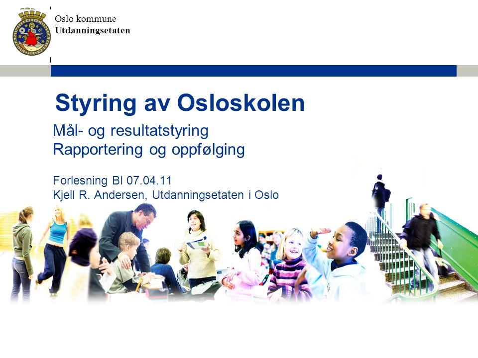 Oslo kommune Utdanningsetaten Styring av Osloskolen Mål- og resultatstyring Rapportering og oppfølging Forlesning BI 07.04.11 Kjell R. Andersen, Utdan