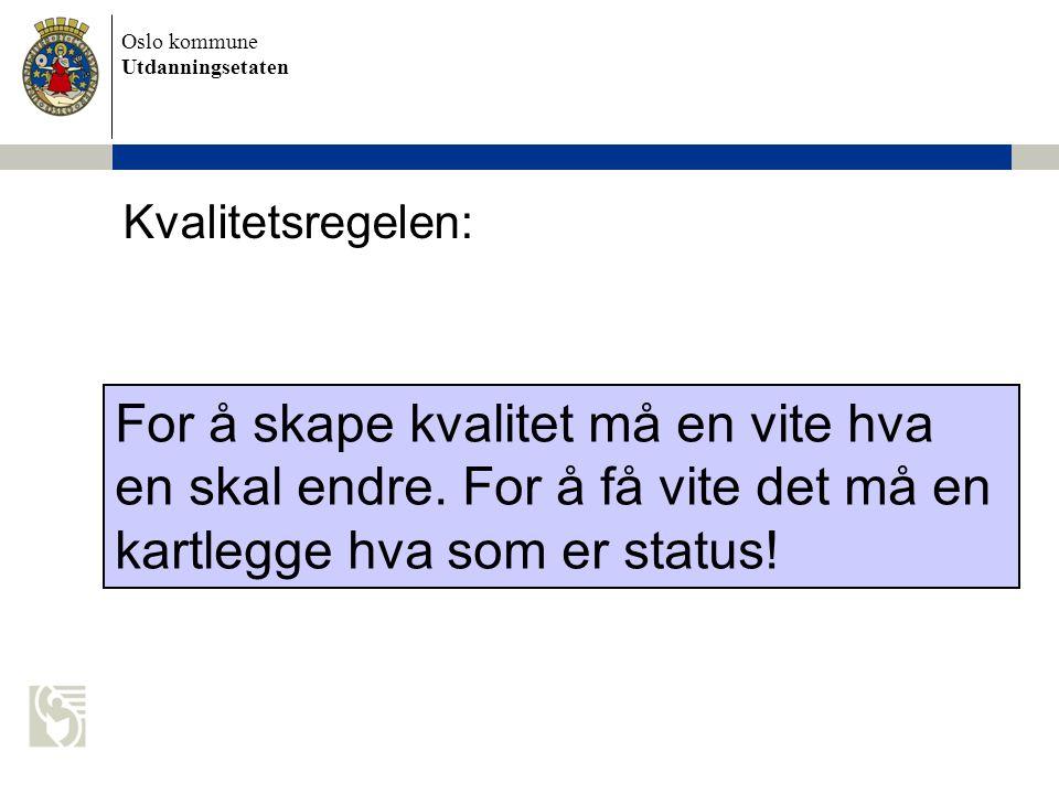 Oslo kommune Utdanningsetaten For å skape kvalitet må en vite hva en skal endre. For å få vite det må en kartlegge hva som er status! Kvalitetsregelen