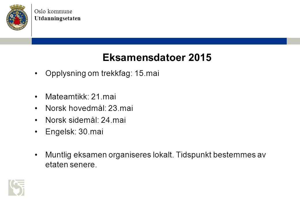 Oslo kommune Utdanningsetaten Eksamensdatoer 2015 Opplysning om trekkfag: 15.mai Mateamtikk: 21.mai Norsk hovedmål: 23.mai Norsk sidemål: 24.mai Engel