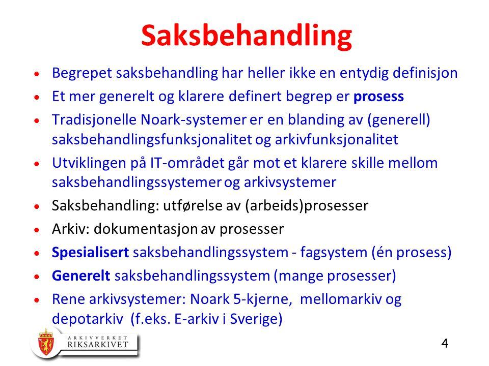4  Begrepet saksbehandling har heller ikke en entydig definisjon  Et mer generelt og klarere definert begrep er prosess  Tradisjonelle Noark-systemer er en blanding av (generell) saksbehandlingsfunksjonalitet og arkivfunksjonalitet  Utviklingen på IT-området går mot et klarere skille mellom saksbehandlingssystemer og arkivsystemer  Saksbehandling: utførelse av (arbeids)prosesser  Arkiv: dokumentasjon av prosesser  Spesialisert saksbehandlingssystem - fagsystem (én prosess)  Generelt saksbehandlingssystem (mange prosesser)  Rene arkivsystemer: Noark 5-kjerne, mellomarkiv og depotarkiv (f.eks.