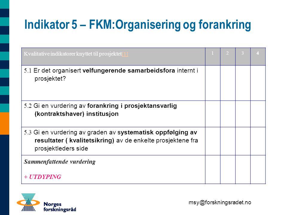 msy@forskningsradet.no Indikator 5 – FKM:Organisering og forankring Kvalitative indikatorer knyttet til prosjektet[1][1] 1234 5.1 Er det organisert velfungerende samarbeidsfora internt i prosjektet.