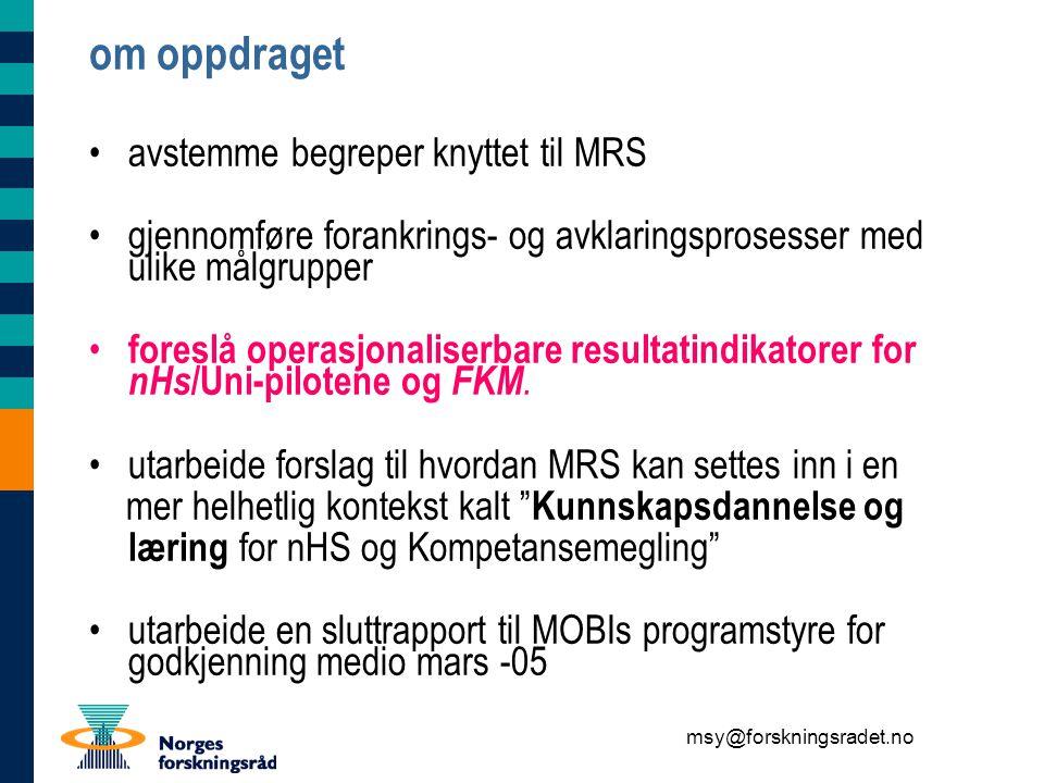msy@forskningsradet.no om oppdraget avstemme begreper knyttet til MRS gjennomføre forankrings- og avklaringsprosesser med ulike målgrupper foreslå operasjonaliserbare resultatindikatorer for nHs /Uni-pilotene og FKM.