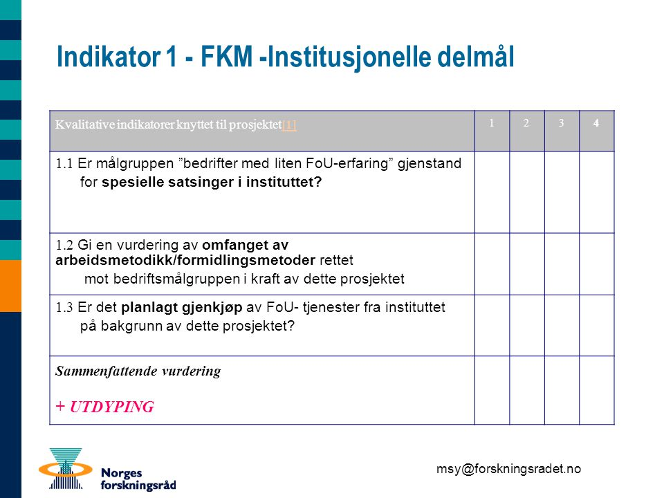 msy@forskningsradet.no Indikator 1 - FKM -Institusjonelle delmål Kvalitative indikatorer knyttet til prosjektet[1][1] 1234 1.1 Er målgruppen bedrifter med liten FoU-erfaring gjenstand for spesielle satsinger i instituttet.