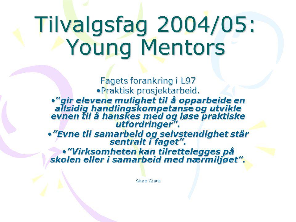 Tilvalgsfag 2004/05: Young Mentors Fagets forankring i L97 Praktisk prosjektarbeid.Praktisk prosjektarbeid.