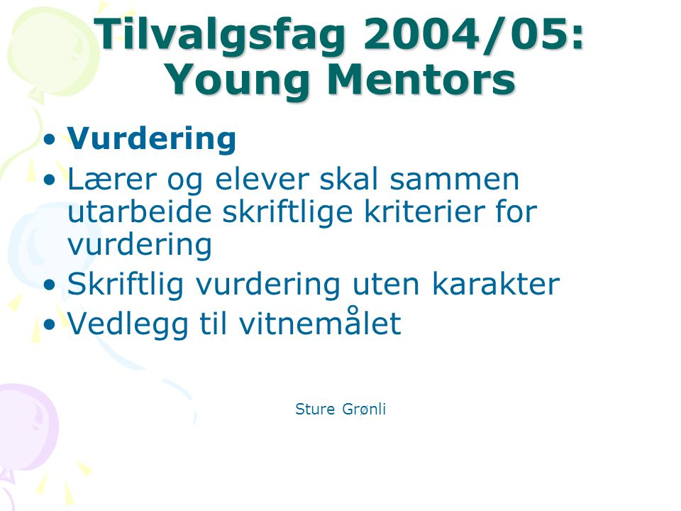 Tilvalgsfag 2004/05: Young Mentors Vurdering Lærer og elever skal sammen utarbeide skriftlige kriterier for vurdering Skriftlig vurdering uten karakter Vedlegg til vitnemålet Sture Grønli