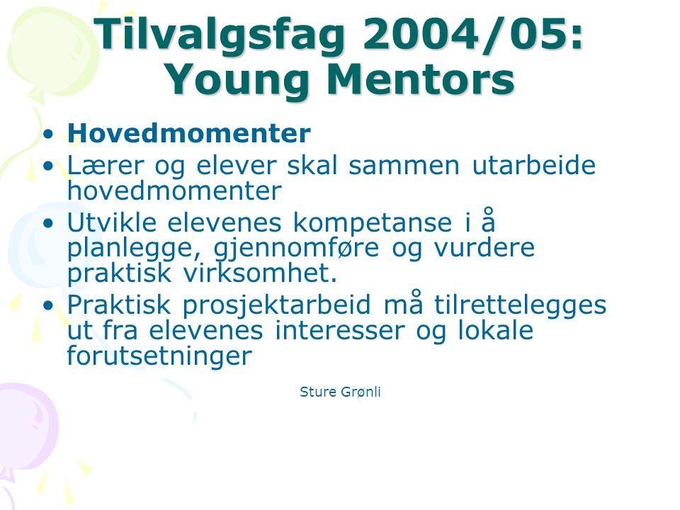 Tilvalgsfag 2004/05: Young Mentors Hovedmomenter Lærer og elever skal sammen utarbeide hovedmomenter Utvikle elevenes kompetanse i å planlegge, gjennomføre og vurdere praktisk virksomhet.