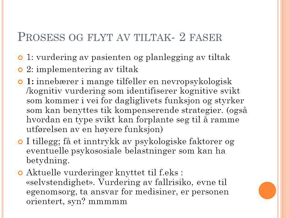 P ROSESS OG FLYT AV TILTAK - 2 FASER 1: vurdering av pasienten og planlegging av tiltak 2: implementering av tiltak 1: innebærer i mange tilfeller en nevropsykologisk /kognitiv vurdering som identifiserer kognitive svikt som kommer i vei for dagliglivets funksjon og styrker som kan benyttes tik kompenserende strategier.
