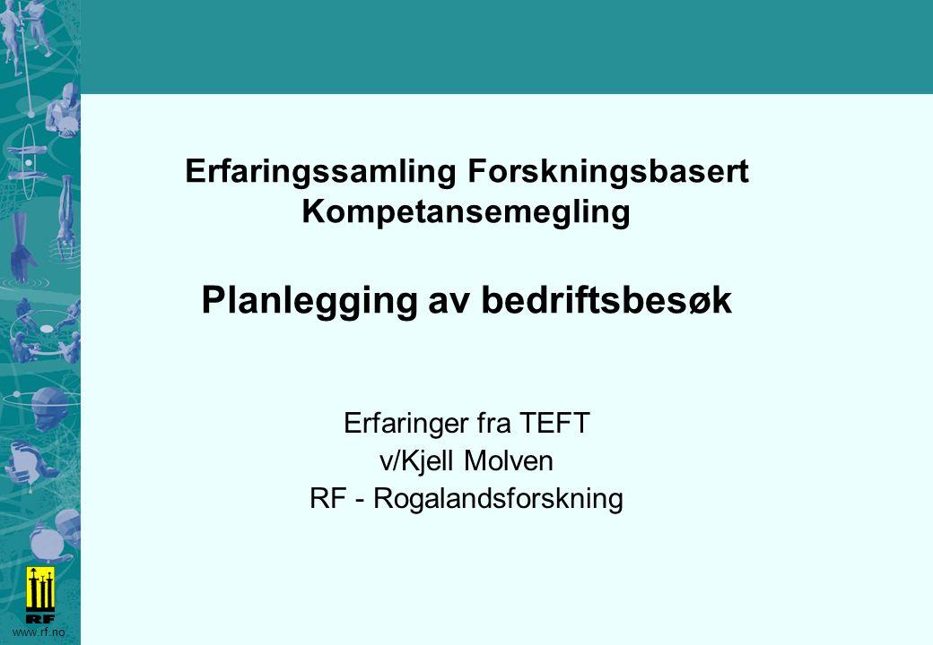 www.rf.no Erfaringssamling Forskningsbasert Kompetansemegling Planlegging av bedriftsbesøk Erfaringer fra TEFT v/Kjell Molven RF - Rogalandsforskning