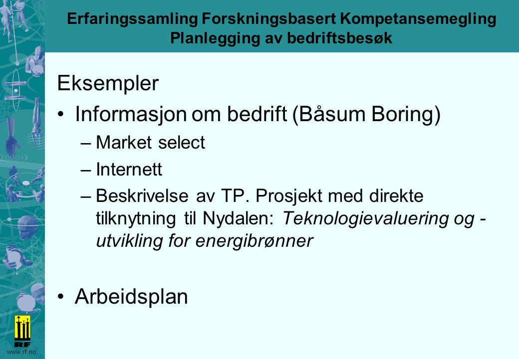 www.rf.no Erfaringssamling Forskningsbasert Kompetansemegling Planlegging av bedriftsbesøk Eksempler Informasjon om bedrift (Båsum Boring) –Market select –Internett –Beskrivelse av TP.