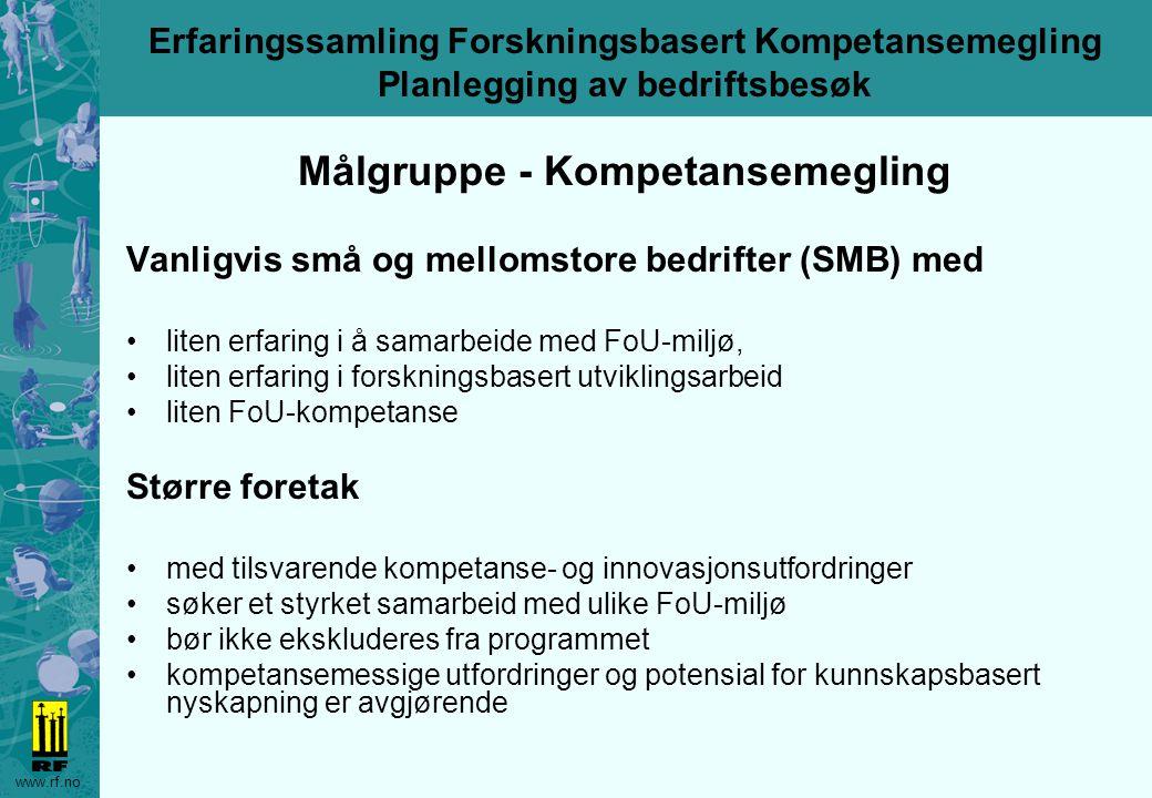 www.rf.no Erfaringssamling Forskningsbasert Kompetansemegling Planlegging av bedriftsbesøk Målgruppe - Kompetansemegling Vanligvis små og mellomstore bedrifter (SMB) med liten erfaring i å samarbeide med FoU-miljø, liten erfaring i forskningsbasert utviklingsarbeid liten FoU-kompetanse Større foretak med tilsvarende kompetanse- og innovasjonsutfordringer søker et styrket samarbeid med ulike FoU-miljø bør ikke ekskluderes fra programmet kompetansemessige utfordringer og potensial for kunnskapsbasert nyskapning er avgjørende
