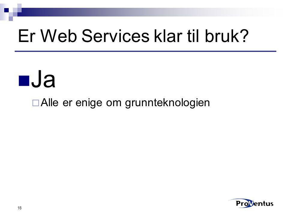 18 Er Web Services klar til bruk Ja  Alle er enige om grunnteknologien